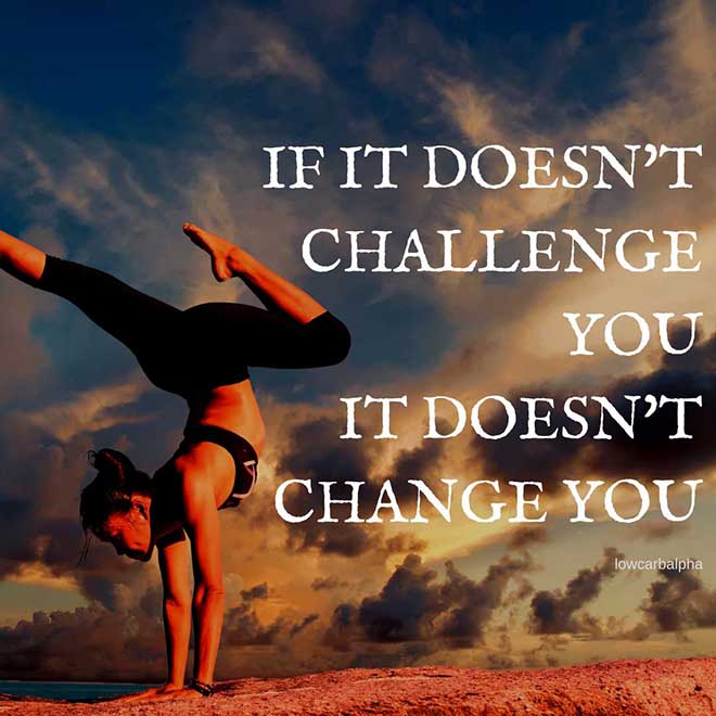 If it doesn't challenge you it doesn't change you quote